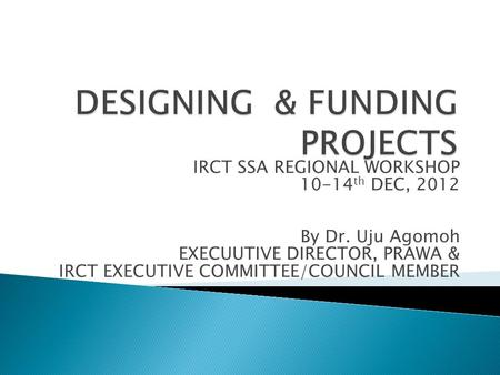 IRCT SSA REGIONAL WORKSHOP 10-14 th DEC, 2012 By Dr. Uju Agomoh EXECUUTIVE DIRECTOR, PRAWA & IRCT EXECUTIVE COMMITTEE/COUNCIL MEMBER.