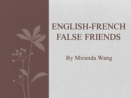 By Miranda Wang ENGLISH-FRENCH FALSE FRIENDS. Faux Amis/ False Friends Cognates: words in different languages that have similar spellings and meanings.