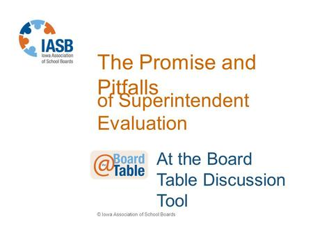 The Promise and Pitfalls of Superintendent Evaluation © Iowa Association of School Boards At the Board Table Discussion Tool.