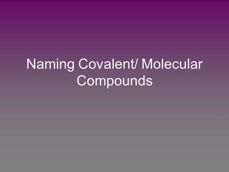 Naming Covalent/ Molecular Compounds. Hydrogen compounds are handled differently and will be looked at first. Nomenclature: 1) Name the hydrogen that.