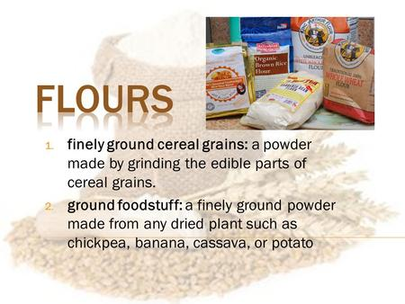 1. finely ground cereal grains: a powder made by grinding the edible parts of cereal grains. 2. ground foodstuff: a finely ground powder made from any.