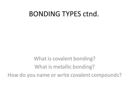 BONDING TYPES ctnd. What is covalent bonding? What is metallic bonding? How do you name or write covalent compounds?