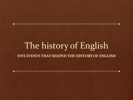 The history of English FIVE EVENTS THAT SHAPED THE HISTORY OF ENGLISH.