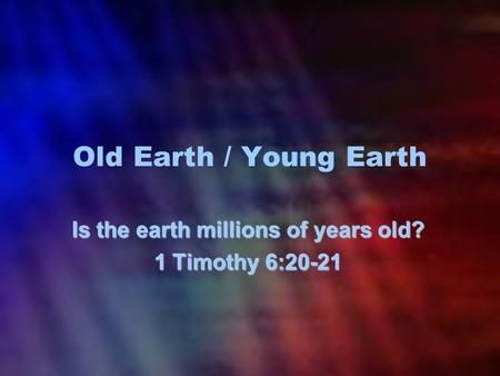 Old Earth / Young Earth Is the earth millions of years old? 1 Timothy 6:20-21.