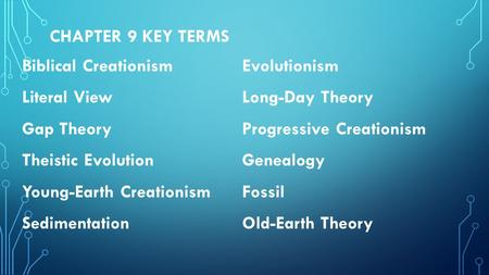 Chapter 9 Key Terms Biblical Creationism Evolutionism Literal View Long-Day Theory Gap Theory Progressive Creationism Theistic Evolution Genealogy Young-Earth.