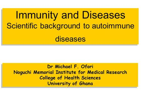 Immunity and Diseases Scientific background to autoimmune diseases Dr Michael F. Ofori Noguchi Memorial Institute for Medical Research College of Health.