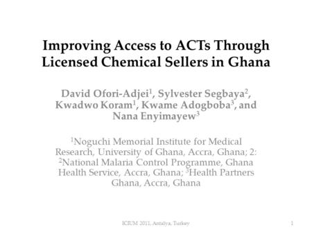 Improving Access to ACTs Through Licensed Chemical Sellers in Ghana David Ofori-Adjei 1, Sylvester Segbaya 2, Kwadwo Koram 1, Kwame Adogboba 3, and Nana.