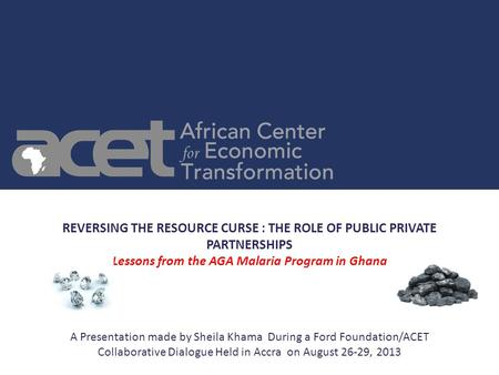 REVERSING THE RESOURCE CURSE : THE ROLE OF PUBLIC PRIVATE PARTNERSHIPS Lessons from the AGA Malaria Program in Ghana A Presentation made by Sheila Khama.