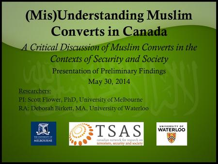 (Mis)Understanding Muslim Converts in Canada A Critical Discussion of Muslim Converts in the Contexts of Security and Society Presentation of Preliminary.