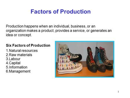 1 Factors of Production Production happens when an individual, business, or an organization makes a product, provides a service, or generates an idea or.