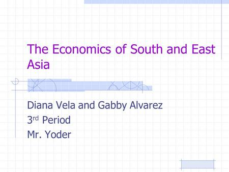 The Economics of South and East Asia Diana Vela and Gabby Alvarez 3 rd Period Mr. Yoder.
