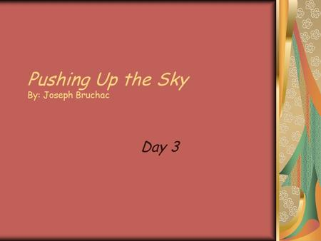 Pushing Up the Sky By: Joseph Bruchac Day 3 Pushing Up the Sky Author: Joseph Bruchac Illustrator: Teresa Flavin Genre: Play Comprehension Skill: Author's.