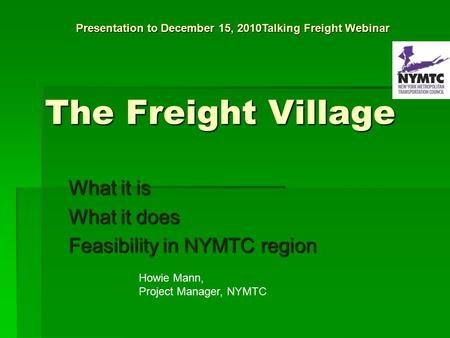 The Freight Village What it is What it does Feasibility in NYMTC region Howie Mann, Project Manager, NYMTC Presentation to December 15, 2010Talking Freight.