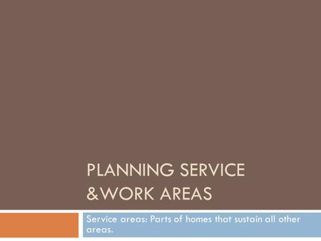 PLANNING SERVICE &WORK AREAS Service areas: Parts of homes that sustain all other areas.