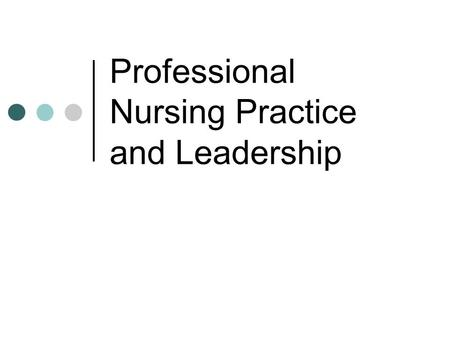 Professional Nursing Practice and Leadership. What does it have to do with leadership? Being a professional nurse involves leadership behaviors Nurses.
