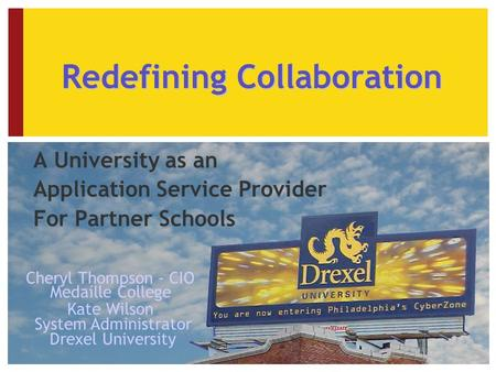 Redefining Collaboration A University as an Application Service Provider For Partner Schools Cheryl Thompson - CIO Medaille College Kate Wilson System.