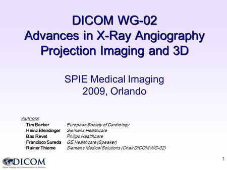 1 DICOM WG-02 Advances in X-Ray Angiography Projection Imaging and 3D SPIE Medical Imaging 2009, Orlando Authors: Tim BeckerEuropean Society of Cardiology.