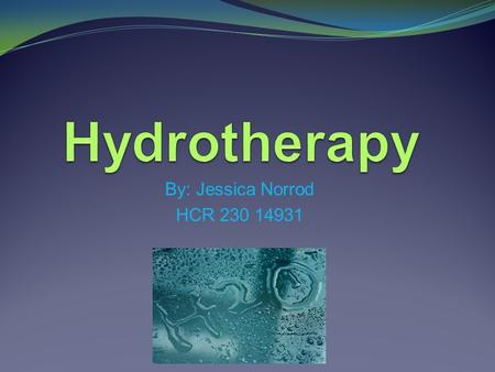 By: Jessica Norrod HCR 230 14931. What is Hydrotherapy? α Hydrotherapy is the use of water to restore health. α It is used most often as a medical treatment.