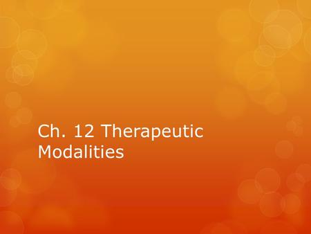 Ch. 12 Therapeutic Modalities. Objectives  Explain the use and effectiveness of physical modalities.  Describe the various thermal modalities and their.