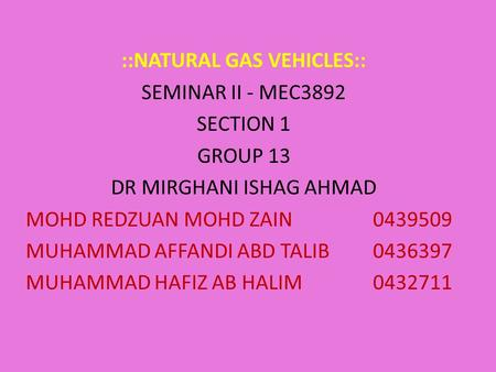 ::NATURAL GAS VEHICLES:: SEMINAR II - MEC3892 SECTION 1 GROUP 13 DR MIRGHANI ISHAG AHMAD MOHD REDZUAN MOHD ZAIN0439509 MUHAMMAD AFFANDI ABD TALIB0436397.