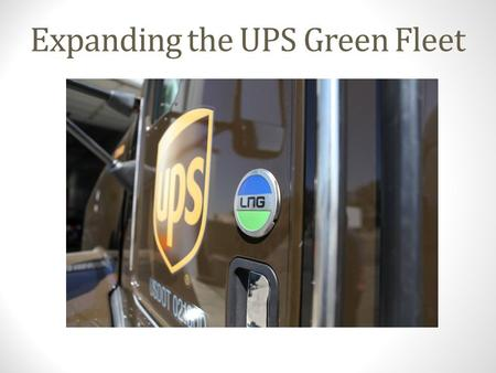 Expanding the UPS Green Fleet. About UPS World's largest package delivery company and a global leader in supply chain services Headquartered in Atlanta,