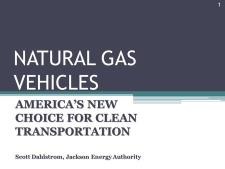 NATURAL GAS VEHICLES AMERICA'S NEW CHOICE FOR CLEAN TRANSPORTATION Scott Dahlstrom, Jackson Energy Authority 1.
