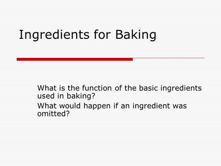 Ingredients for Baking What is the function of the basic ingredients used in baking? What would happen if an ingredient was omitted?
