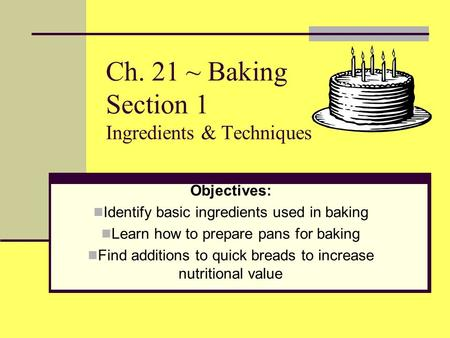 Ch. 21 ~ Baking Section 1 Ingredients & Techniques Objectives: Identify basic ingredients used in baking Learn how to prepare pans for baking Find additions.