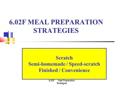 6.02F Meal Preparation Strategies 6.02F MEAL PREPARATION STRATEGIES Scratch Semi-homemade / Speed-scratch Finished / Convenience.