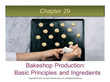 Chapter 29 Bakeshop Production: Basic Principles and Ingredients Copyright © 2011 by John Wiley & Sons, Inc. All Rights Reserved.