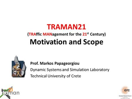 TRAMAN21 (TRAffic MANagement for the 21 st Century) Motivation and Scope Prof. Markos Papageorgiou Dynamic Systems and Simulation Laboratory Technical.