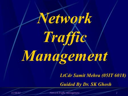 31/08/05Network Traffic Management1 Network Traffic Management LtCdr Samit Mehra (05IT 6018) Guided By Dr. SK Ghosh.