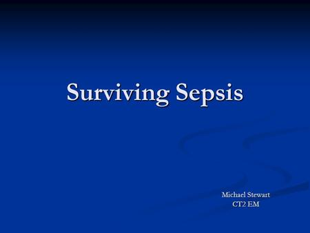 Surviving Sepsis Michael Stewart CT2 EM. SIRS + Sepsis Systemic Inflammatory Response Syndrome: Systemic Inflammatory Response Syndrome: Temp 38.3 Temp.