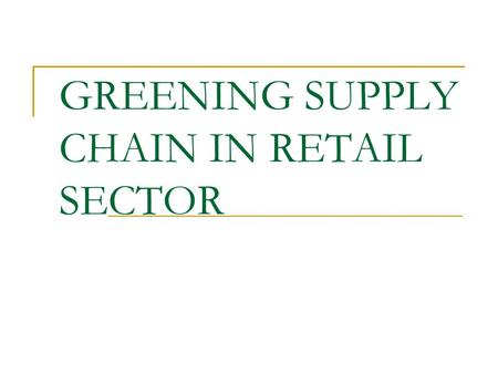 GREENING SUPPLY CHAIN IN RETAIL SECTOR. INTRODUCTION GSC strengthens & build greater support with suppliers for additional environmental initiatives GSC.