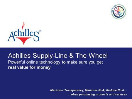 Achilles Supply-Line & The Wheel Powerful online technology to make sure you get real value for money Maximise Transparency, Minimise Risk, Reduce Cost…