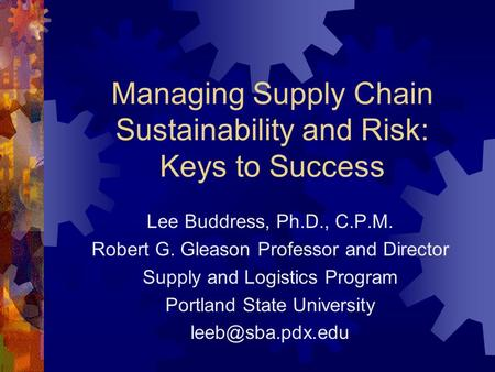 Managing Supply Chain Sustainability and Risk: Keys to Success Lee Buddress, Ph.D., C.P.M. Robert G. Gleason Professor and Director Supply and Logistics.