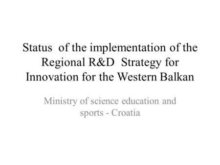 Status of the implementation of the Regional R&D Strategy for Innovation for the Western Balkan Ministry of science education and sports - Croatia.