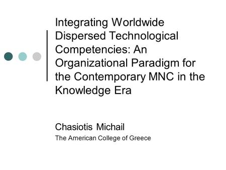 Integrating Worldwide Dispersed Technological Competencies: An Organizational Paradigm for the Contemporary MNC in the Knowledge Era Chasiotis Michail.