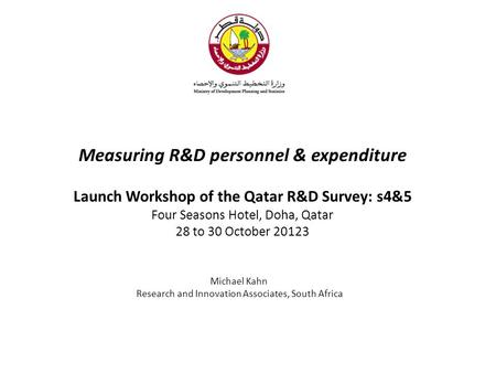 Measuring R&D personnel & expenditure Launch Workshop of the Qatar R&D Survey: s4&5 Four Seasons Hotel, Doha, Qatar 28 to 30 October 20123 Michael Kahn.