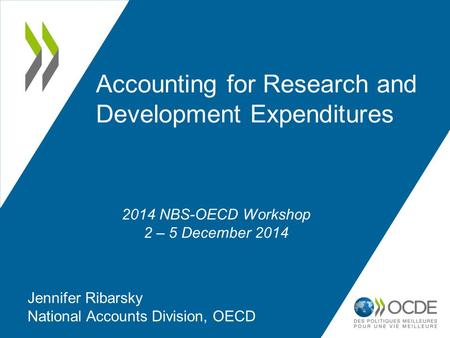 Accounting for Research and Development Expenditures Jennifer Ribarsky National Accounts Division, OECD 2014 NBS-OECD Workshop 2 – 5 December 2014.