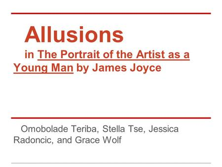 Allusions in The Portrait of the Artist as a Young Man by James Joyce Omobolade Teriba, Stella Tse, Jessica Radoncic, and Grace Wolf.