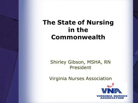 The State of Nursing in the Commonwealth Shirley Gibson, MSHA, RN President Virginia Nurses Association.