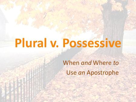 Plural v. Possessive When and Where to Use an Apostrophe.