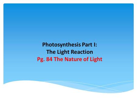 Photosynthesis Part I: The Light Reaction Pg. 84 The Nature of Light.