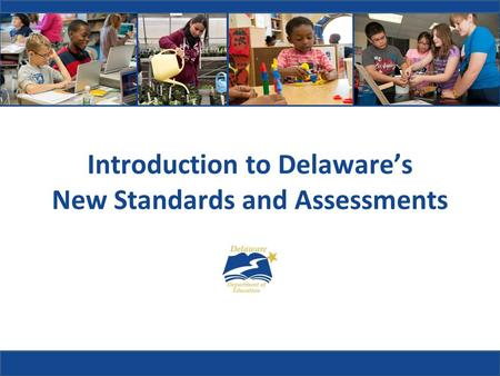 Introduction to Delaware's New Standards and Assessments.