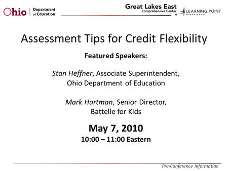 Assessment Tips for Credit Flexibility Featured Speakers: Stan Heffner, Associate Superintendent, Ohio Department of Education Mark Hartman, Senior Director,
