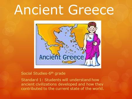 Social Studies-6 th grade Standard 1: Students will understand how ancient civilizations developed and how they contributed to the current state of the.