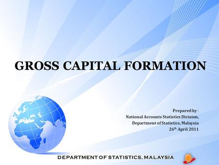 GROSS CAPITAL FORMATION Prepared by : National Accounts Statistics Division, Department of Statistics, Malaysia 26 th April 2011.
