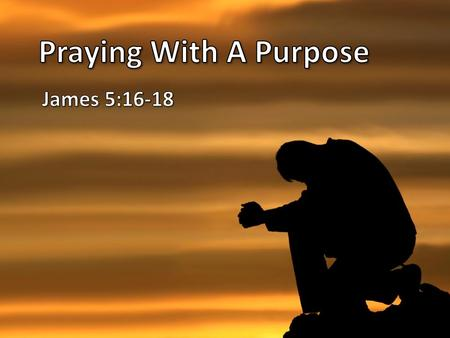 Praying With A Purpose James 5:16-18.