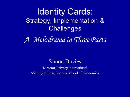 Identity Cards: Strategy, Implementation & Challenges A Melodrama in Three Parts Simon Davies Director, Privacy International Visiting Fellow, London School.